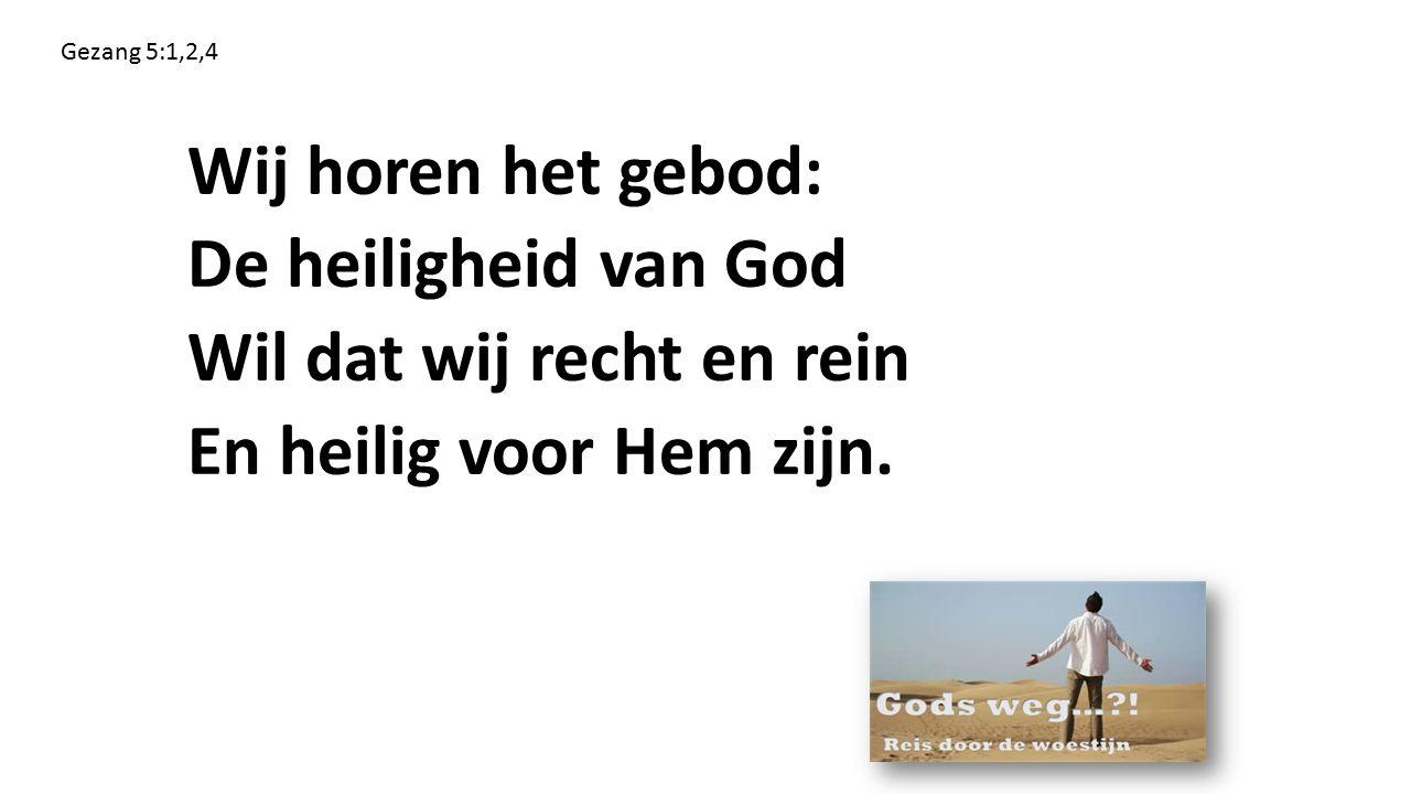 Wij horen het gebod: De heiligheid van God Wil dat wij recht en rein En heilig voor Hem zijn. Gezang 5:1,2,4