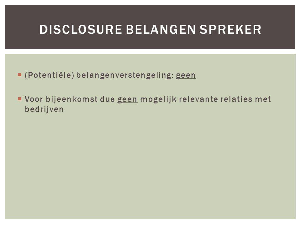  (Potentiële) belangenverstengeling: geen  Voor bijeenkomst dus geen mogelijk relevante relaties met bedrijven DISCLOSURE BELANGEN SPREKER