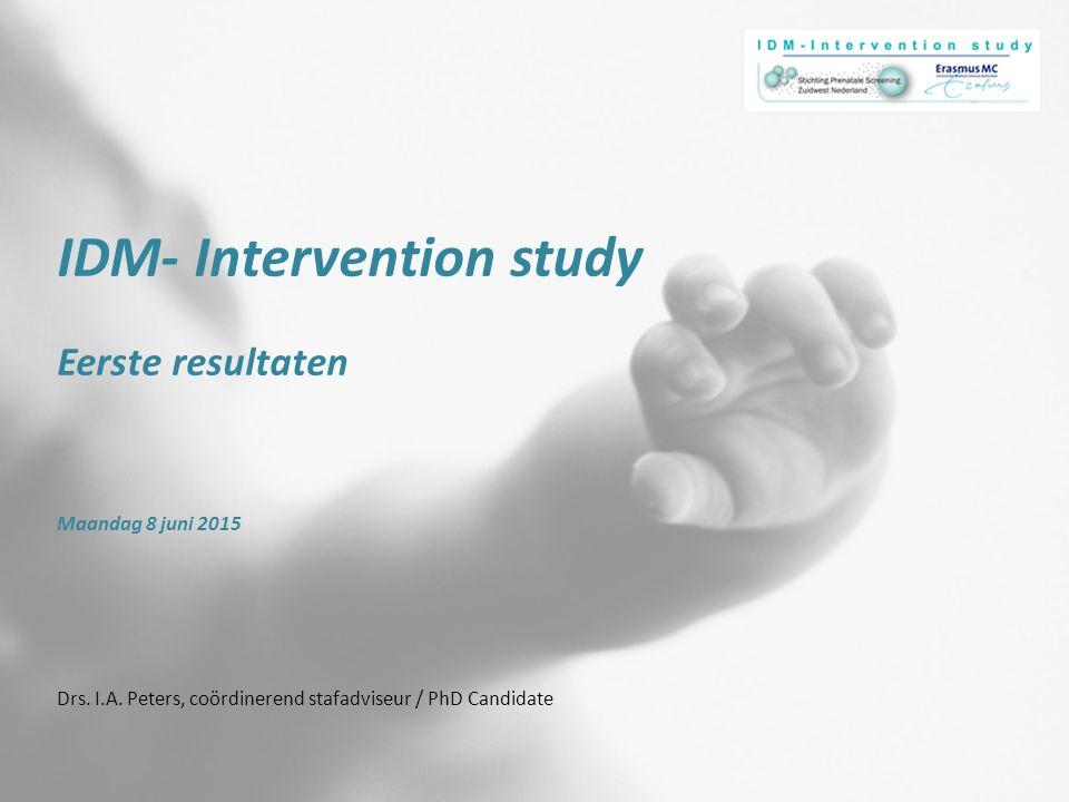 IDM- Intervention study Eerste resultaten Maandag 8 juni 2015 Drs. I.A. Peters, coördinerend stafadviseur / PhD Candidate