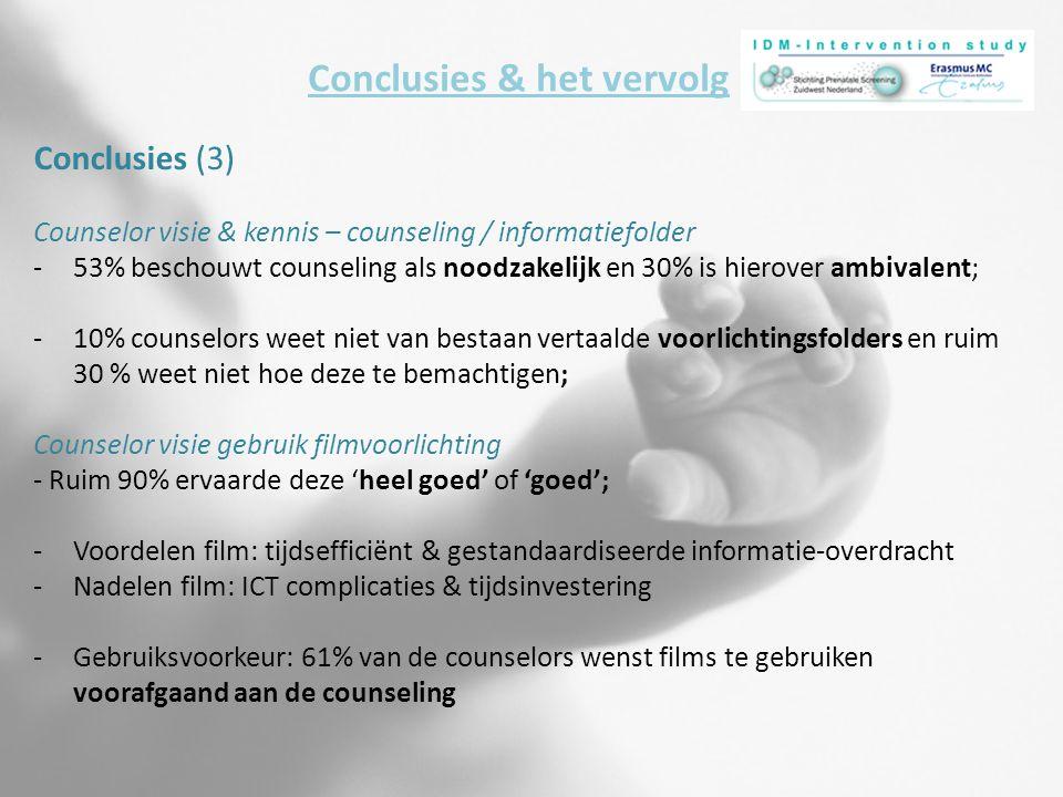 Conclusies & het vervolg Conclusies (3) Counselor visie & kennis – counseling / informatiefolder -53% beschouwt counseling als noodzakelijk en 30% is hierover ambivalent; -10% counselors weet niet van bestaan vertaalde voorlichtingsfolders en ruim 30 % weet niet hoe deze te bemachtigen; Counselor visie gebruik filmvoorlichting - Ruim 90% ervaarde deze 'heel goed' of 'goed'; -Voordelen film: tijdsefficiënt & gestandaardiseerde informatie-overdracht -Nadelen film: ICT complicaties & tijdsinvestering -Gebruiksvoorkeur: 61% van de counselors wenst films te gebruiken voorafgaand aan de counseling
