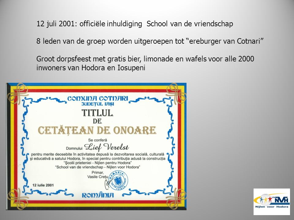 12 juli 2001: officiële inhuldiging School van de vriendschap 8 leden van de groep worden uitgeroepen tot ereburger van Cotnari Groot dorpsfeest met gratis bier, limonade en wafels voor alle 2000 inwoners van Hodora en Iosupeni