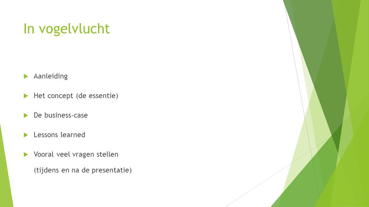 In vogelvlucht  Aanleiding  Het concept (de essentie)  De business-case  Lessons learned  Vooral veel vragen stellen (tijdens en na de presentatie)