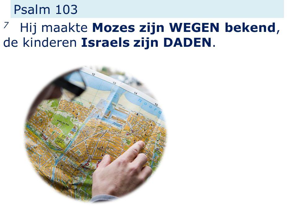 Psalm 103 7 Hij maakte Mozes zijn WEGEN bekend, de kinderen Israels zijn DADEN.