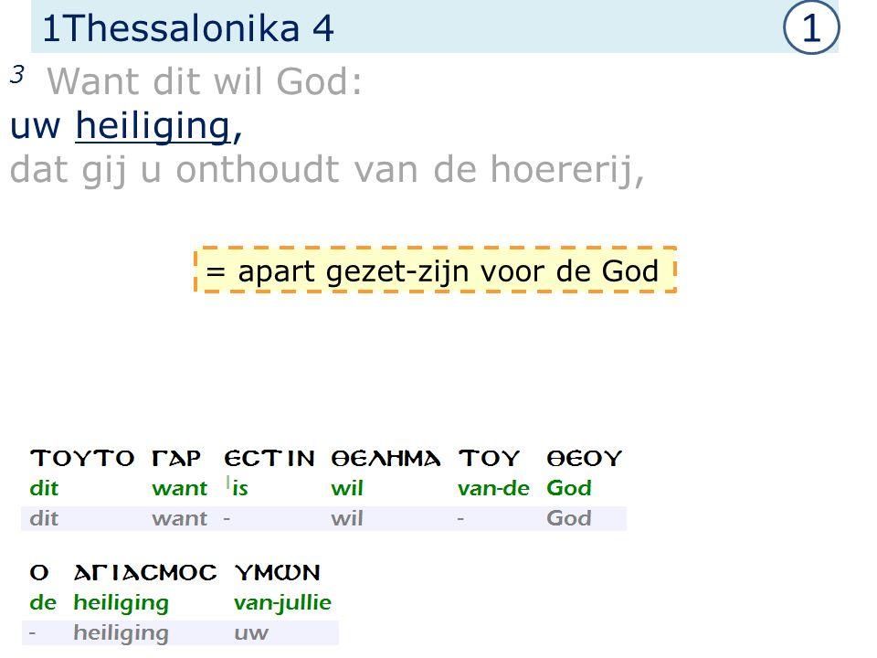 1Thessalonika 4 3 Want dit wil God: uw heiliging, dat gij u onthoudt van de hoererij, = apart gezet-zijn voor de God 1