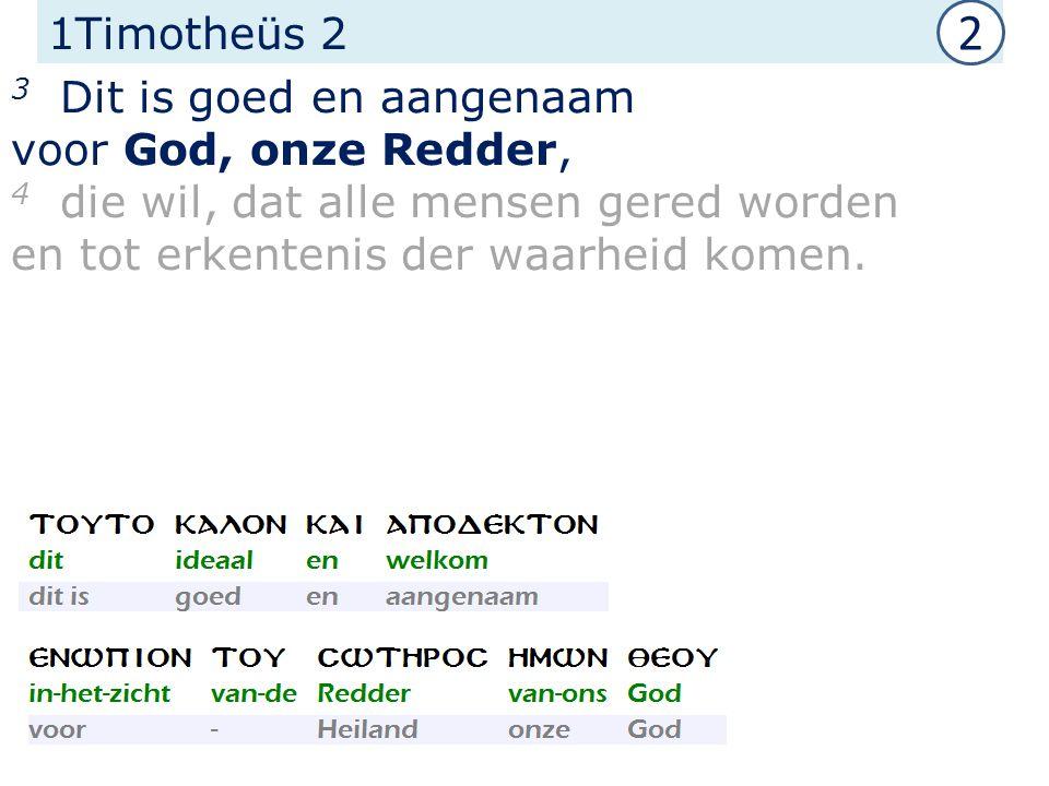 1Timotheüs 2 3 Dit is goed en aangenaam voor God, onze Redder, 4 die wil, dat alle mensen gered worden en tot erkentenis der waarheid komen.