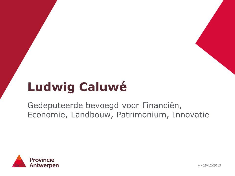 4 - 18/12/2015 Ludwig Caluwé Gedeputeerde bevoegd voor Financiën, Economie, Landbouw, Patrimonium, Innovatie