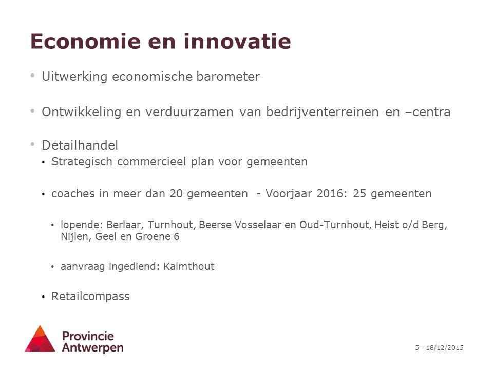 5 - 18/12/2015 Economie en innovatie Uitwerking economische barometer Ontwikkeling en verduurzamen van bedrijventerreinen en –centra Detailhandel Strategisch commercieel plan voor gemeenten coaches in meer dan 20 gemeenten - Voorjaar 2016: 25 gemeenten lopende: Berlaar, Turnhout, Beerse Vosselaar en Oud-Turnhout, Heist o/d Berg, Nijlen, Geel en Groene 6 aanvraag ingediend: Kalmthout Retailcompass