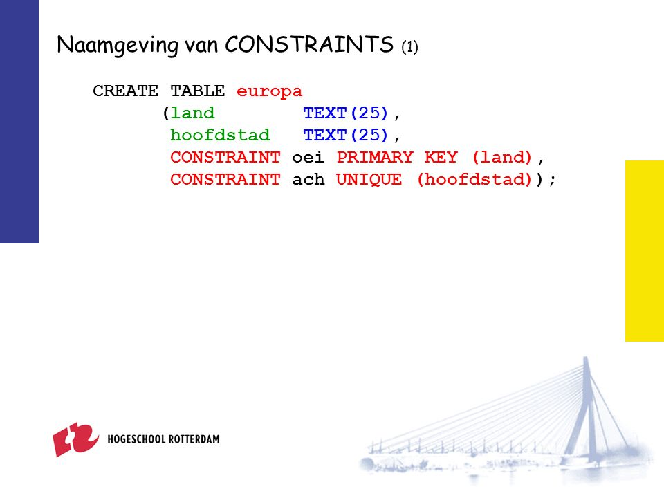 Naamgeving van CONSTRAINTS (1) CREATE TABLE europa (land TEXT(25), hoofdstad TEXT(25), CONSTRAINT oei PRIMARY KEY (land), CONSTRAINT ach UNIQUE (hoofdstad));