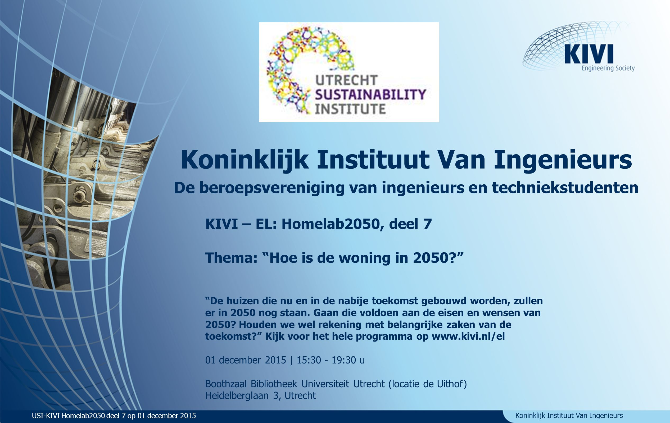 Koninklijk Instituut Van Ingenieurs De beroepsvereniging van ingenieurs en techniekstudenten KIVI – EL: Homelab2050, deel 7 Thema: Hoe is de woning in 2050 De huizen die nu en in de nabije toekomst gebouwd worden, zullen er in 2050 nog staan.