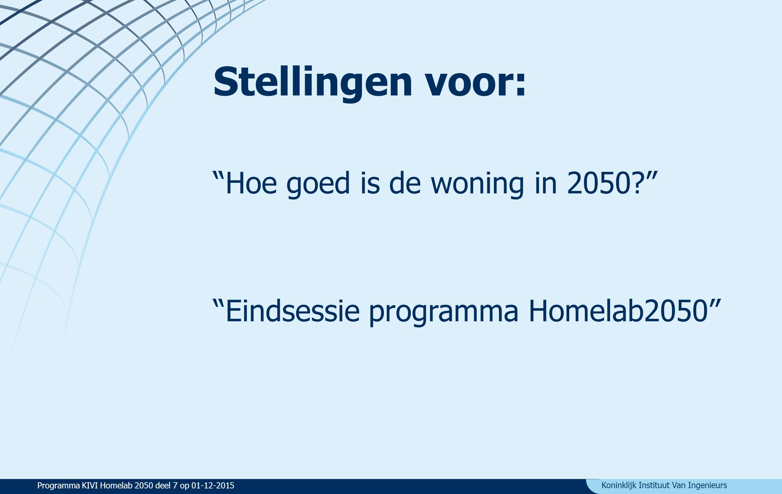 Koninklijk Instituut Van Ingenieurs Stellingen voor: Hoe goed is de woning in 2050 Eindsessie programma Homelab2050 Programma KIVI Homelab 2050 deel 7 op 01-12-2015