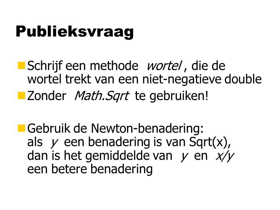 Publieksvraag nSchrijf een methode wortel, die de wortel trekt van een niet-negatieve double nZonder Math.Sqrt te gebruiken! nGebruik de Newton-benade