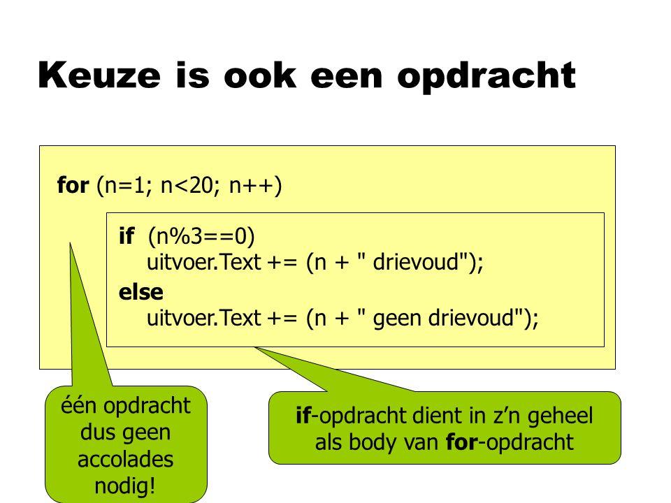Keuze is ook een opdracht if (n%3==0) uitvoer.Text += (n + drievoud ); else uitvoer.Text += (n + geen drievoud ); for (n=1; n<20; n++) if-opdracht dient in z'n geheel als body van for-opdracht één opdracht dus geen accolades nodig!