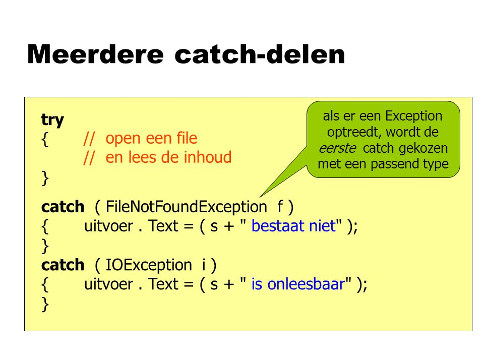 Meerdere catch-delen // open een file // en lees de inhoud try { } catch ( FileNotFoundException f ) { uitvoer.