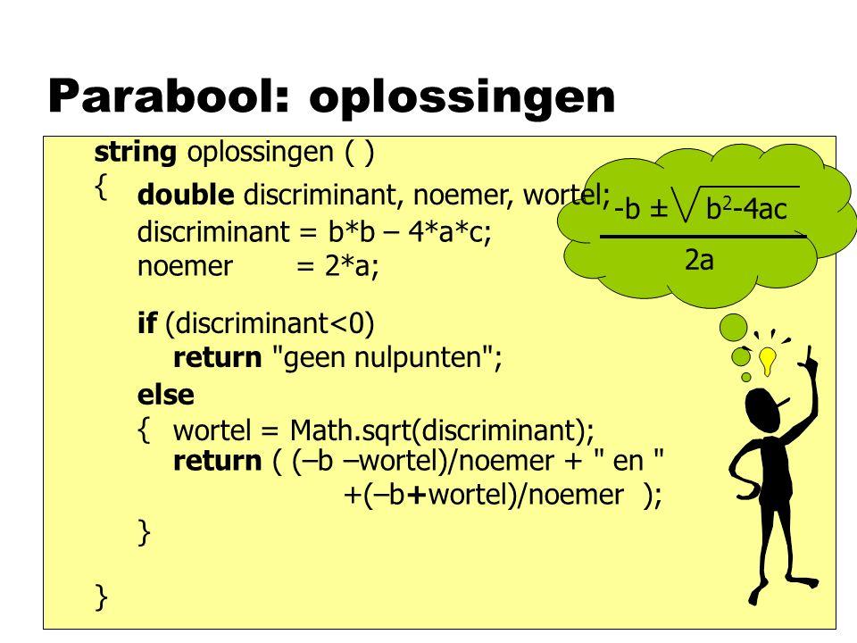 Parabool: oplossingen string oplossingen ( ) { } return ( (–b –wortel)/noemer + en +(–b+wortel)/noemer ); wortel = Math.sqrt(discriminant); discriminant = b*b – 4*a*c; noemer = 2*a; if (discriminant<0) return geen nulpunten ; else { } -b ± b 2 -4ac 2a double discriminant, noemer, wortel;