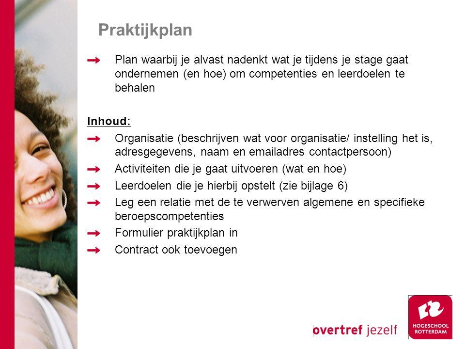 Praktijkplan Plan waarbij je alvast nadenkt wat je tijdens je stage gaat ondernemen (en hoe) om competenties en leerdoelen te behalen Inhoud: Organisatie (beschrijven wat voor organisatie/ instelling het is, adresgegevens, naam en emailadres contactpersoon) Activiteiten die je gaat uitvoeren (wat en hoe) Leerdoelen die je hierbij opstelt (zie bijlage 6) Leg een relatie met de te verwerven algemene en specifieke beroepscompetenties Formulier praktijkplan in Contract ook toevoegen