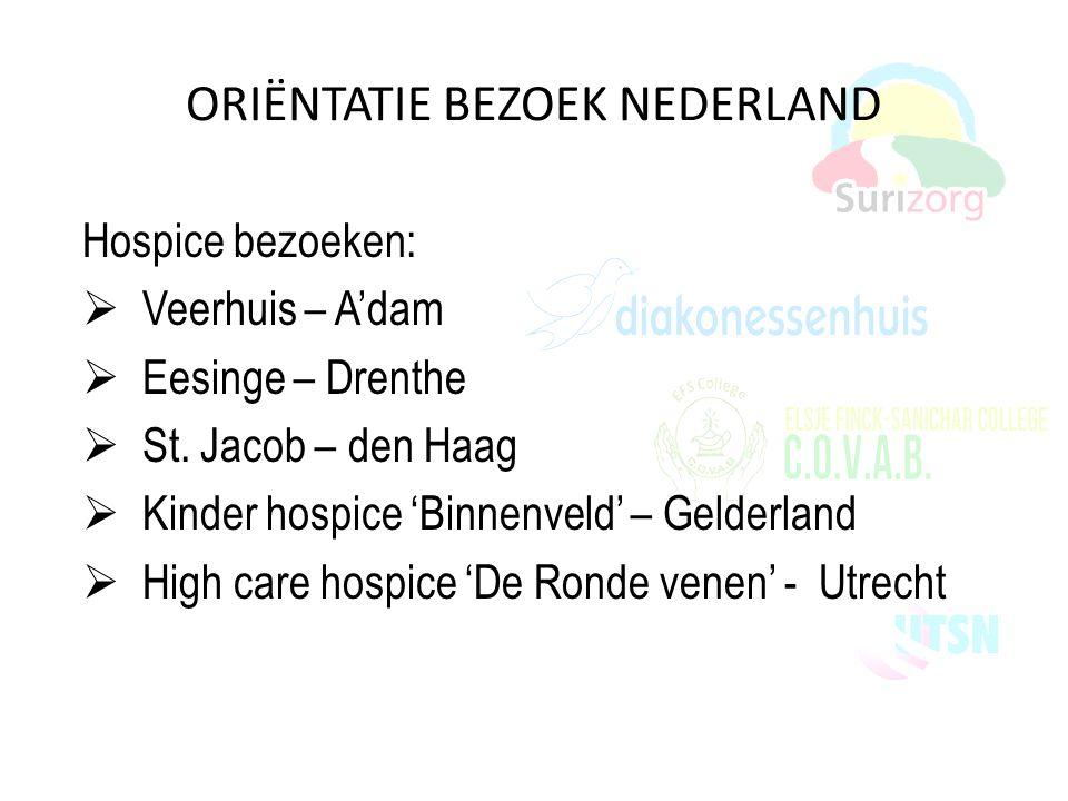 ORIËNTATIE BEZOEK NEDERLAND Hospice bezoeken:  Veerhuis – A'dam  Eesinge – Drenthe  St. Jacob – den Haag  Kinder hospice 'Binnenveld' – Gelderland