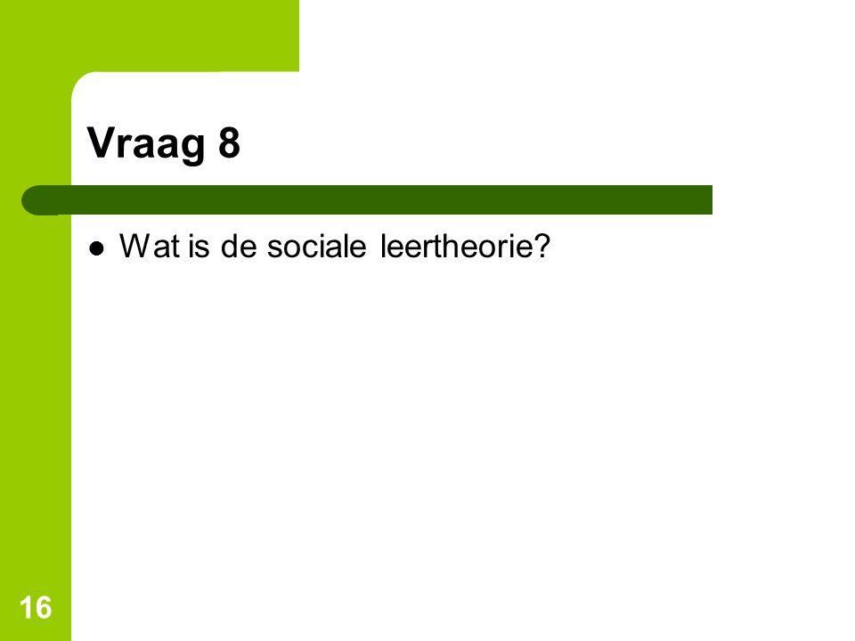 Vraag 8 Wat is de sociale leertheorie? 16