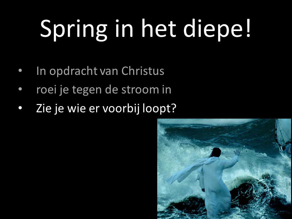 In opdracht van Christus roei je tegen de stroom in Zie je wie er voorbij loopt? Spring in het diepe!