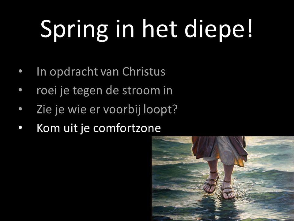 In opdracht van Christus roei je tegen de stroom in Zie je wie er voorbij loopt? Kom uit je comfortzone Spring in het diepe!