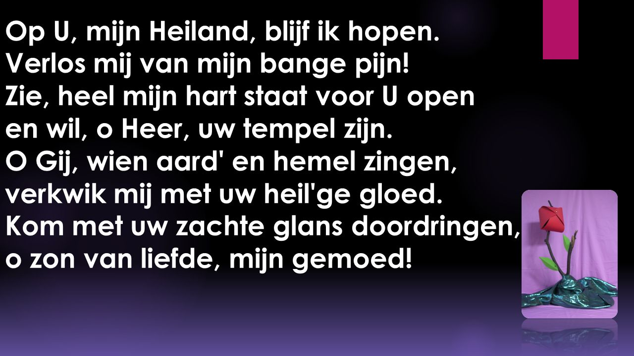 Op U, mijn Heiland, blijf ik hopen. Verlos mij van mijn bange pijn! Zie, heel mijn hart staat voor U open en wil, o Heer, uw tempel zijn. O Gij, wien