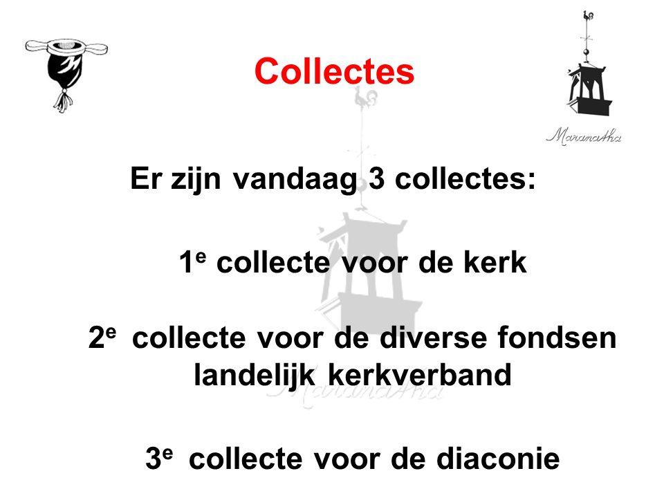 Er zijn vandaag 3 collectes: 1 e collecte voor de kerk 2 e collecte voor de diverse fondsen landelijk kerkverband 3 e collecte voor de diaconie Collectes