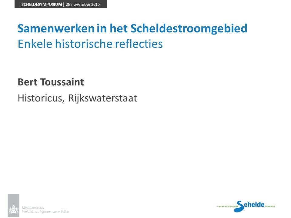 SCHELDESYMPOSIUM | 26 november 2015 Samenwerken in het Scheldestroomgebied Enkele historische reflecties Bert Toussaint Historicus, Rijkswaterstaat