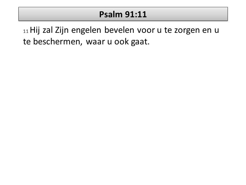 Psalm 91:11 11 Hij zal Zijn engelen bevelen voor u te zorgen en u te beschermen, waar u ook gaat.