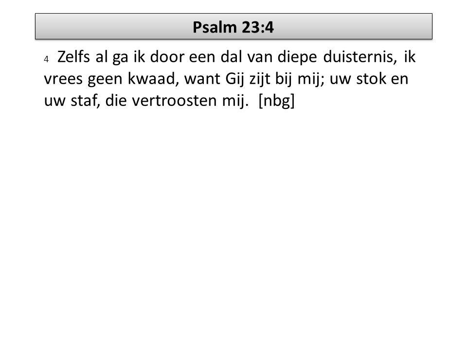 Psalm 23:4 4 Zelfs al ga ik door een dal van diepe duisternis, ik vrees geen kwaad, want Gij zijt bij mij; uw stok en uw staf, die vertroosten mij. [n