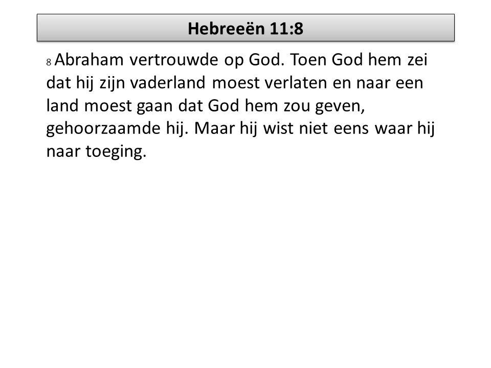Hebreeën 11:8 8 Abraham vertrouwde op God. Toen God hem zei dat hij zijn vaderland moest verlaten en naar een land moest gaan dat God hem zou geven, g