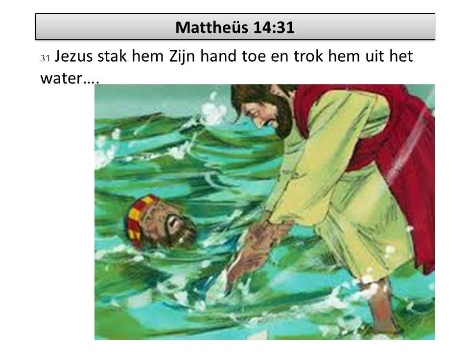 31 Jezus stak hem Zijn hand toe en trok hem uit het water….