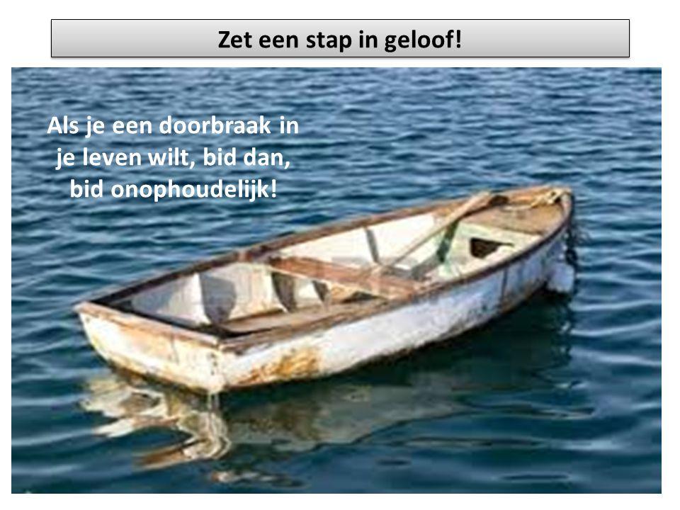 Zet een stap in geloof! Als je een doorbraak in je leven wilt, bid dan, bid onophoudelijk!