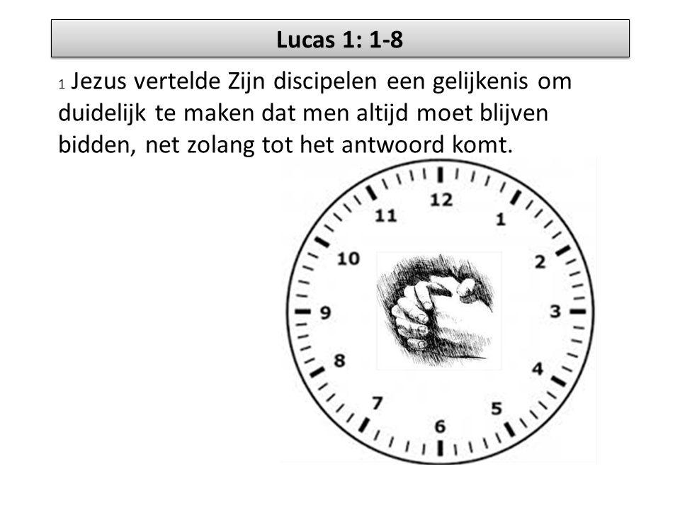 Lucas 1: 1-8 1 Jezus vertelde Zijn discipelen een gelijkenis om duidelijk te maken dat men altijd moet blijven bidden, net zolang tot het antwoord kom