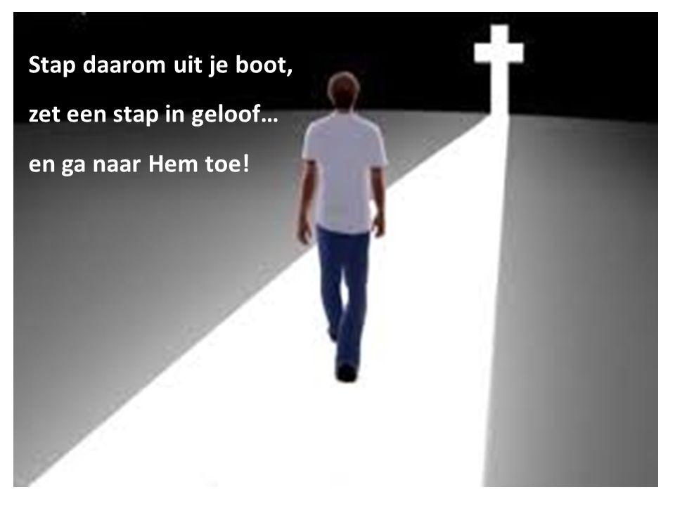 Stap daarom uit je boot, zet een stap in geloof… en ga naar Hem toe!