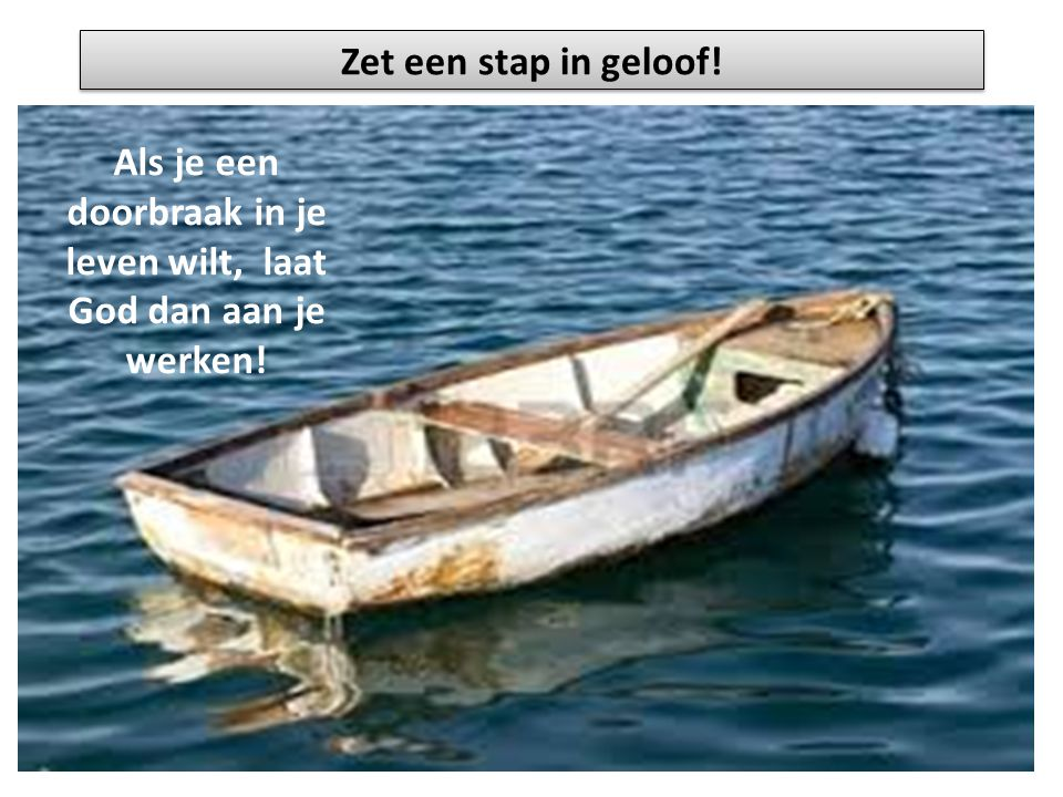 Zet een stap in geloof! Als je een doorbraak in je leven wilt, laat God dan aan je werken!