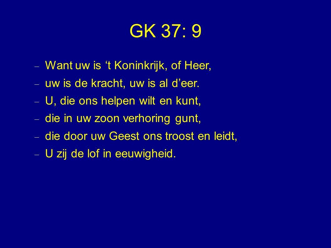 GK 37: 9  Want uw is 't Koninkrijk, of Heer,  uw is de kracht, uw is al d'eer.  U, die ons helpen wilt en kunt,  die in uw zoon verhoring gunt, 