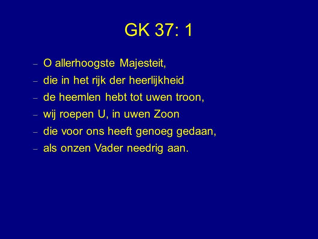 GK 37: 1  O allerhoogste Majesteit,  die in het rijk der heerlijkheid  de heemlen hebt tot uwen troon,  wij roepen U, in uwen Zoon  die voor ons