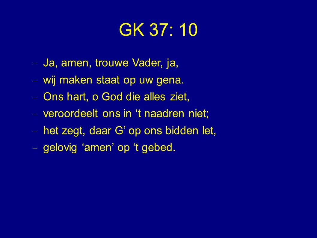GK 37: 10  Ja, amen, trouwe Vader, ja,  wij maken staat op uw gena.  Ons hart, o God die alles ziet,  veroordeelt ons in 't naadren niet;  het ze