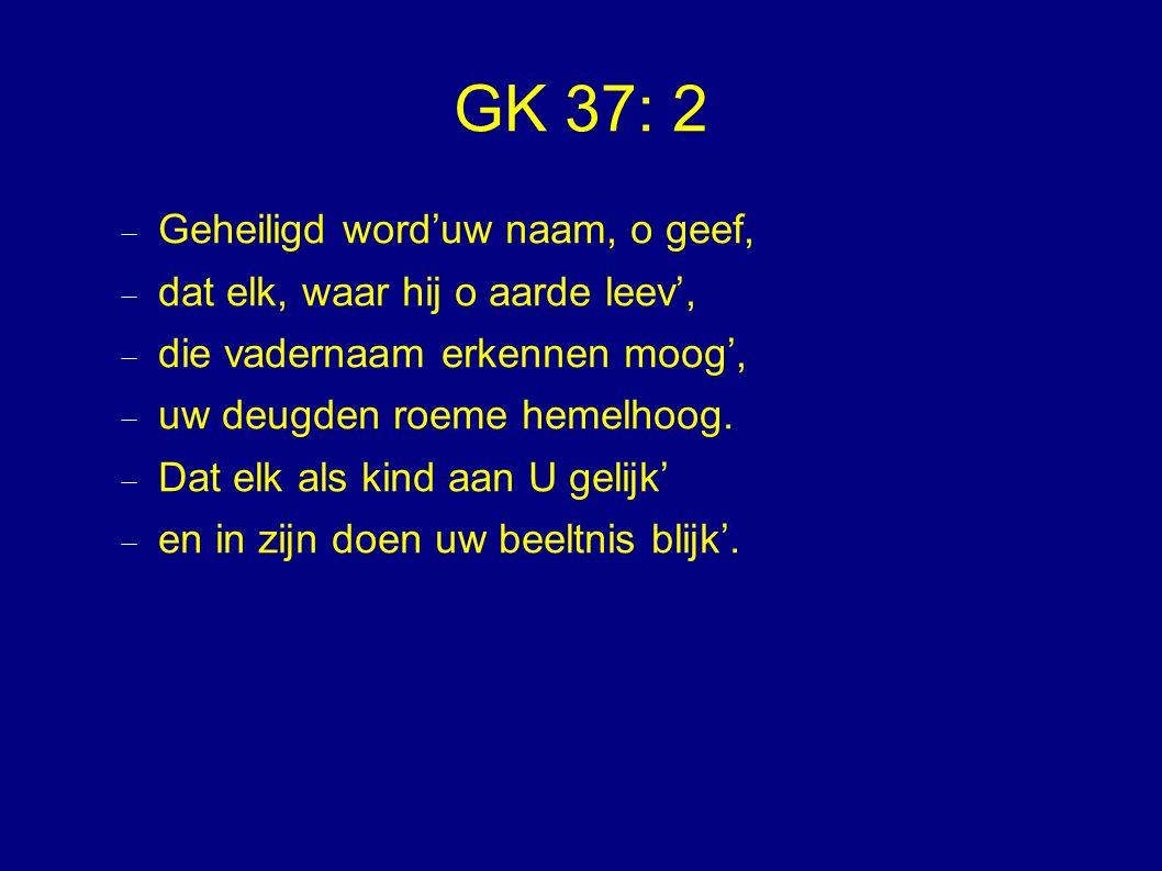 GK 37: 2  Geheiligd word'uw naam, o geef,  dat elk, waar hij o aarde leev',  die vadernaam erkennen moog',  uw deugden roeme hemelhoog.  Dat elk