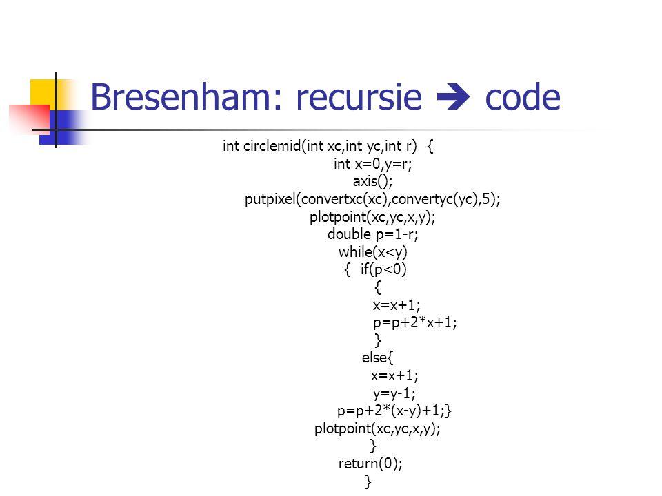 Bresenham: recursie  code int circlemid(int xc,int yc,int r) { int x=0,y=r; axis(); putpixel(convertxc(xc),convertyc(yc),5); plotpoint(xc,yc,x,y); do