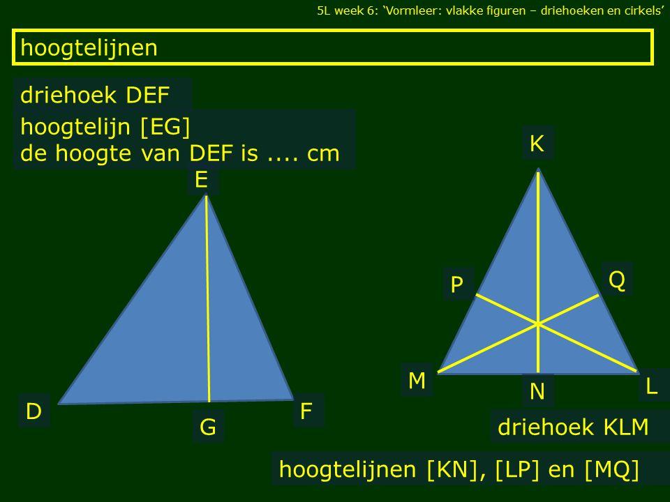 hoogtelijnen 5L week 6: 'Vormleer: vlakke figuren – driehoeken en cirkels' driehoek DEF hoogtelijn [EG] de hoogte van DEF is.... cm hoogtelijnen [KN],