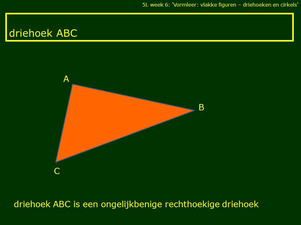 driehoek ABC 5L week 6: 'Vormleer: vlakke figuren – driehoeken en cirkels' C B A driehoek ABC is een ongelijkbenige rechthoekige driehoek