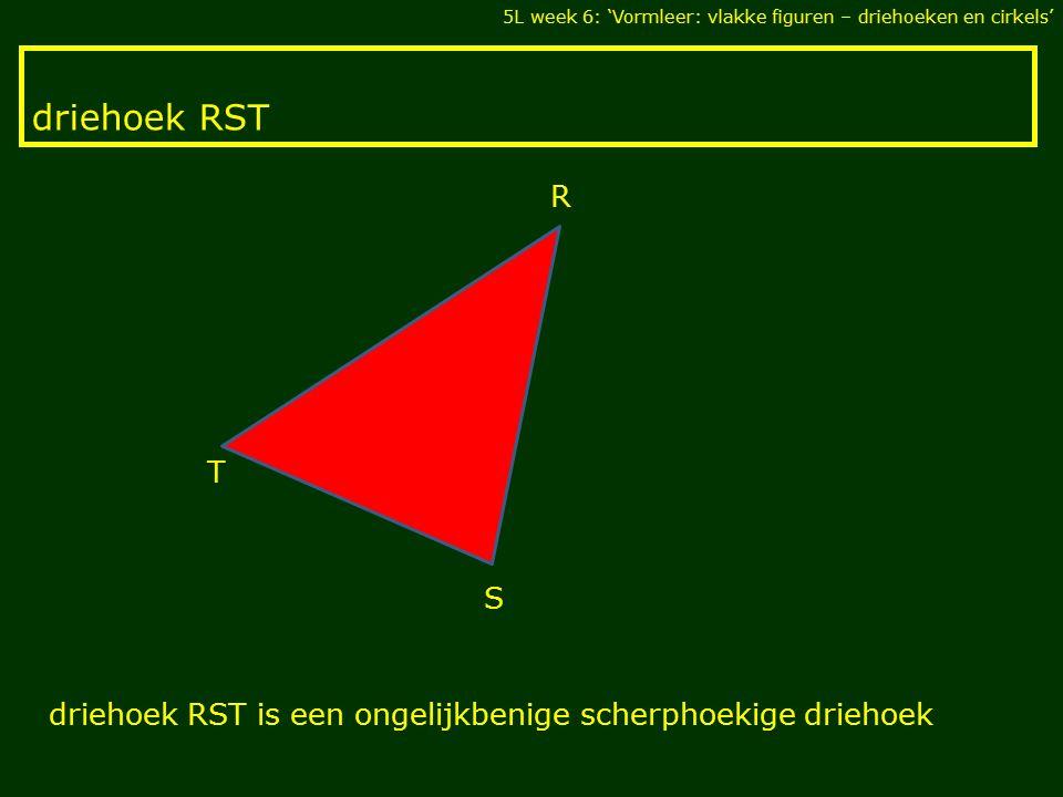 driehoek RST 5L week 6: 'Vormleer: vlakke figuren – driehoeken en cirkels' T S R driehoek RST is een ongelijkbenige scherphoekige driehoek