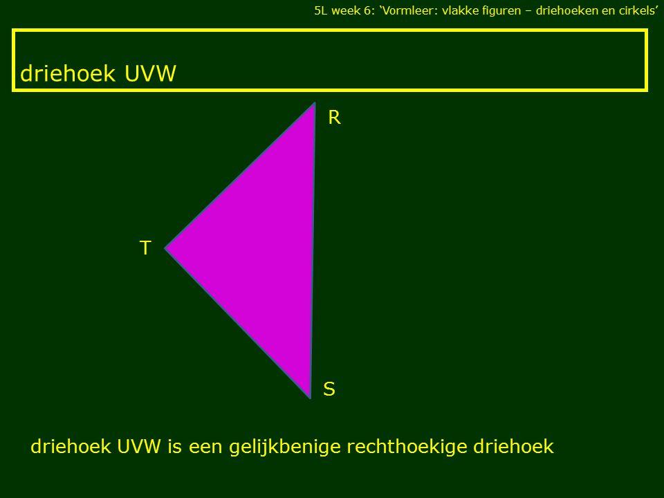 driehoek UVW 5L week 6: 'Vormleer: vlakke figuren – driehoeken en cirkels' T S R driehoek UVW is een gelijkbenige rechthoekige driehoek