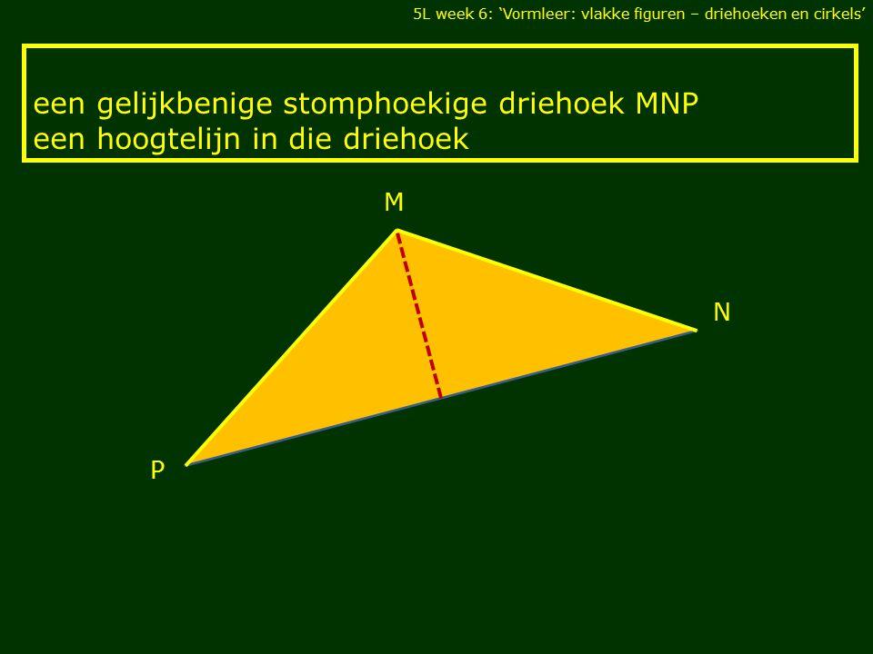 een gelijkbenige stomphoekige driehoek MNP een hoogtelijn in die driehoek 5L week 6: 'Vormleer: vlakke figuren – driehoeken en cirkels' M N P