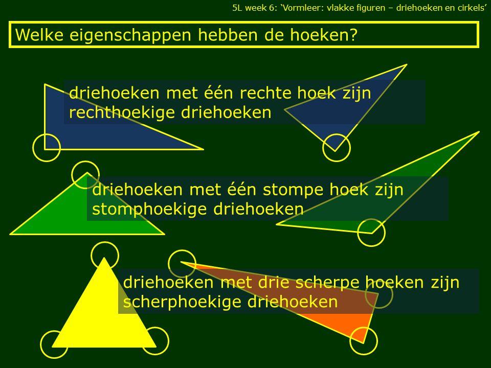 Welke eigenschappen hebben de hoeken? 5L week 6: 'Vormleer: vlakke figuren – driehoeken en cirkels' driehoeken met één stompe hoek zijn stomphoekige d