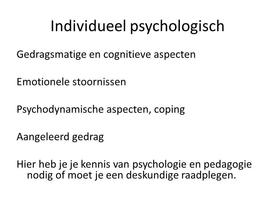 Individueel psychologisch Gedragsmatige en cognitieve aspecten Emotionele stoornissen Psychodynamische aspecten, coping Aangeleerd gedrag Hier heb je je kennis van psychologie en pedagogie nodig of moet je een deskundige raadplegen.