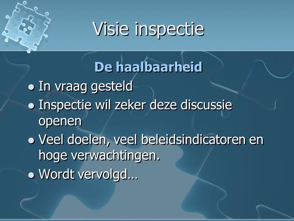 Visie inspectie Visie inspectie De haalbaarheid In vraag gesteld Inspectie wil zeker deze discussie openen Veel doelen, veel beleidsindicatoren en hoge verwachtingen.