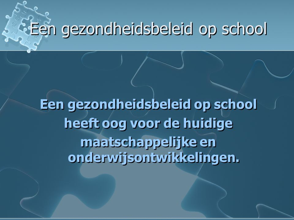 Een gezondheidsbeleid op school Een gezondheidsbeleid op school heeft oog voor de huidige maatschappelijke en onderwijsontwikkelingen.