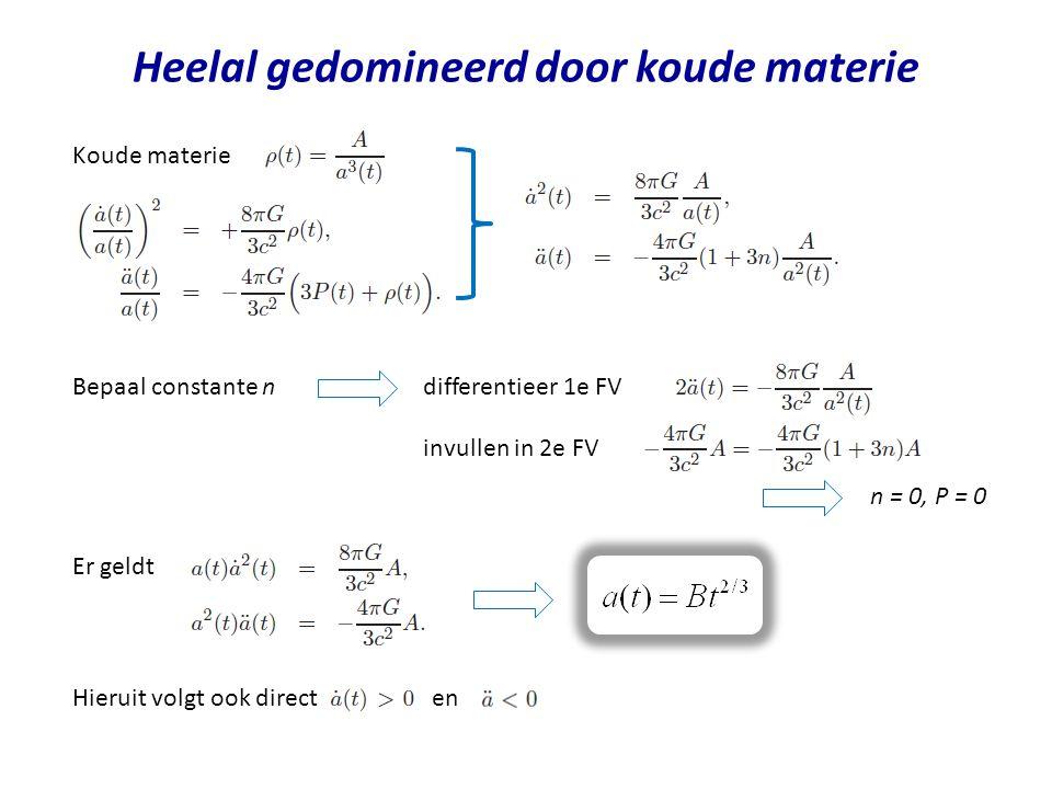 Heelal gedomineerd door koude materie Koude materie Bepaal constante ndifferentieer 1e FV invullen in 2e FV n = 0, P = 0 Er geldt Hieruit volgt ook direct en