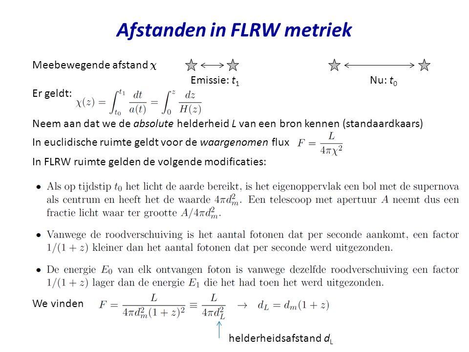 Afstanden in FLRW metriek Meebewegende afstand  In euclidische ruimte geldt voor de waargenomen flux In FLRW ruimte gelden de volgende modificaties: Neem aan dat we de absolute helderheid L van een bron kennen (standaardkaars) Nu: t 0 Emissie: t 1 Er geldt: We vinden helderheidsafstand d L